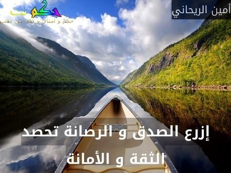 إزرع الصدق و الرصانة تحصد الثقة و الأمانة-أمين الريحاني