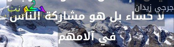 ليس الإحسان غذاء و لا شرابا و لا كساء بل هو مشاركة الناس في آلامهم-جرجي زيدان
