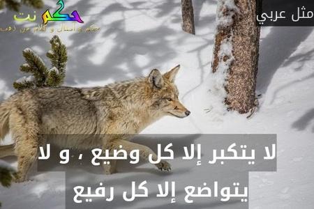 لا يتكبر إلا كل وضيع ، و لا يتواضع إلا كل رفيع -مثل عربي