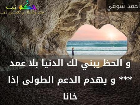 و الحظ يبني لك الدنيا بلا عمد *** و يهدم الدعم الطولى إذا خانا-أحمد شوقي
