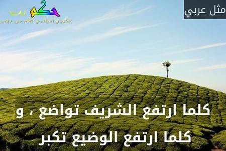 كلما ارتفع الشريف تواضع ، و كلما ارتفع الوضيع تكبر -مثل عربي