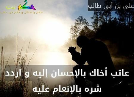 عاتب أخاك بالإحسان إليه و اردد شره بالإنعام عليه-علي بن أبي طالب
