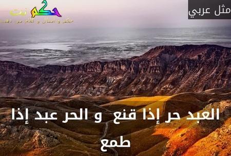 العبد حر إذا قنع  و الحر عبد إذا طمع-مثل عربي