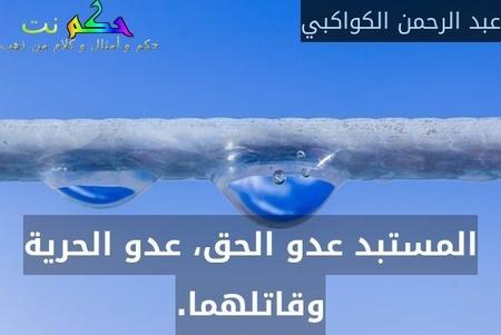 المستبد عدو الحق، عدو الحرية وقاتلهما.-عبد الرحمن الكواكبي