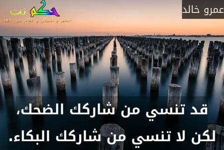 قد تنسي من شاركك الضحك، لكن لا تنسي من شاركك البكاء.-عمرو خالد
