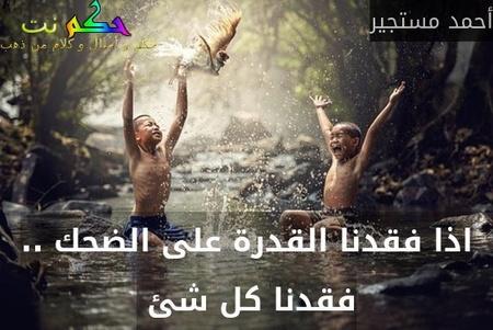 اذا فقدنا القدرة على الضحك .. فقدنا كل شئ -أحمد مستجير