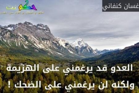 العدو قد يرغمني على الهزيمة ولكنه لن يرغمني على الضحك ! -غسان كنفاني