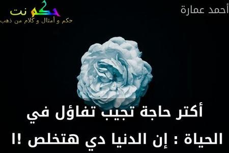 أكتر حاجة تجيب تفاؤل في الحياة : إن الدنيا دي هتخلص !ا -أحمد عمارة