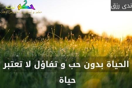 الحياة بدون حب و تفاؤل لا تعتبر حياة -ندى رزق