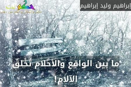 ما بين الواقِعِ والأحلام تُخْلقُ الآلام!-إبراهيم وليد إبراهيم