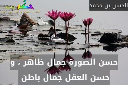 حسن الصورة جمال ظاهر ، و حسن العقل جمال باطن -الحسن بن محمد