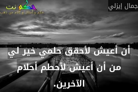 أن أعيش لأحقق حلمي خير لي من أن أعيش لأحطم أحلام الآخرين.-جمال إيزلي