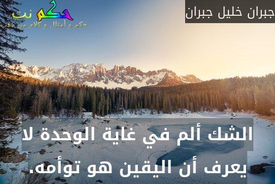 الشك ألم في غاية الوحدة لا يعرف أن اليقين هو توأمه.-جبران خليل جبران