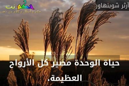 حياة الوحدة مصير كل الأرواح العظيمة.-آرثر شوبنهاور
