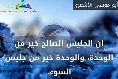 إن الجليس الصالح خير من الوحدة، والوحدة خير من جليس السوء.-أبو موسى الأشعري