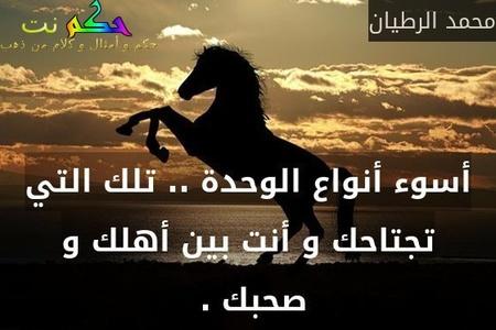 أسوء أنواع الوحدة .. تلك التي تجتاحك و أنت بين أهلك و صحبك . -محمد الرطيان