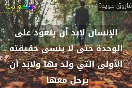 الإنسان لابد أن يتعود على الوحدة حتى لا ينسى حقيقته الأولى التي ولد بها ولابد أن يرحل معها -فاروق جويدة