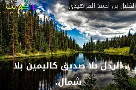 الرجل بلا صديق كاليمين بلا شمال.-الخليل بن أحمد الفراهيدي