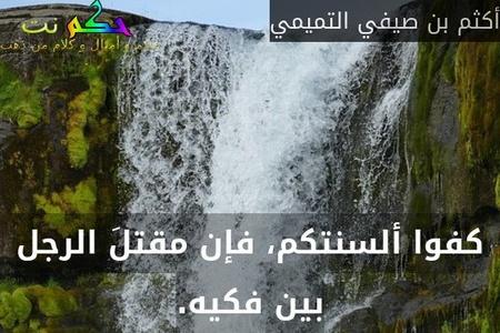 كفوا ألسنتكم، فإن مقتلَ الرجل بين فكيه.-أكثم بن صيفي التميمي