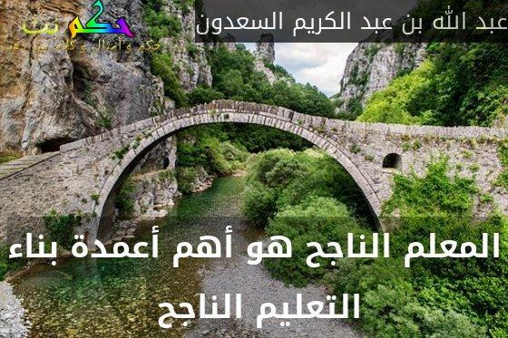 المعلم الناجح هو أهم أعمدة بناء التعليم الناجح -عبد الله بن عبد الكريم السعدون