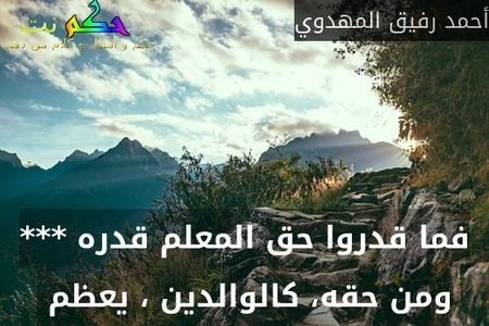فما قدروا حق المعلم قدره *** ومن حقه، كالوالدين ، يعظم -أحمد رفيق المهدوي