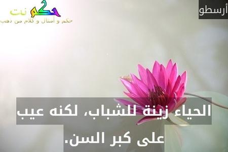 الحياء زينة للشباب، لكنه عيب على كبر السن.-أرسطو