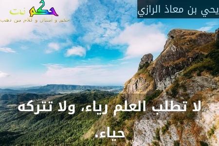لا تطلب العلم رياء، ولا تتركه حياء.-يحي بن معاذ الرازي