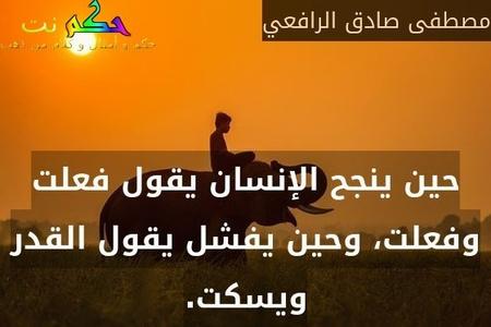 حين ينجح الإنسان يقول فعلت وفعلت، وحين يفشل يقول القدر ويسكت.-مصطفى صادق الرافعي