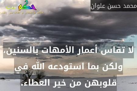 لا تقاس أعمار الأمهات بالسنين، ولكن بما استودعه الله في قلوبهن من خير العطاء.-محمد حسن علوان