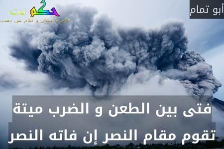 فتى بين الطعن و الضرب ميتة تقوم مقام النصر إن فاته النصر-أبو تمام