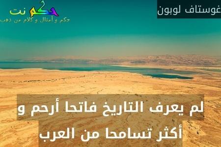 لم يعرف التاريخ فاتحا أرحم و أكثر تسامحا من العرب-غوستاف لوبون