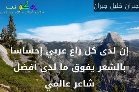 إن لدى كل راع عربي إحساسا بالشعر يفوق ما لدى أفضل شاعر عالمي-جبران خليل جبران