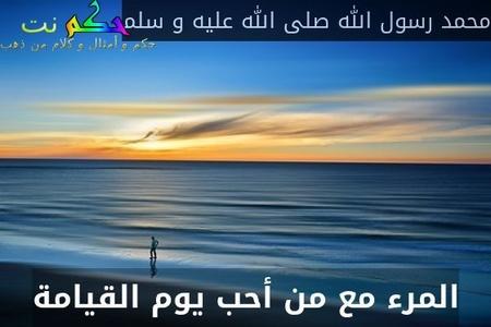 المرء مع من أحب يوم القيامة-محمد رسول الله صلى الله عليه و سلم