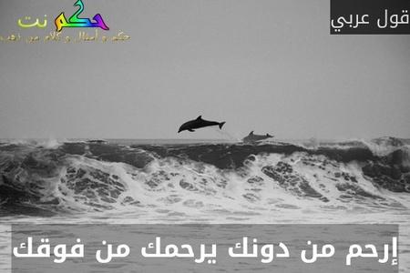إرحم من دونك يرحمك من فوقك-قول عربي