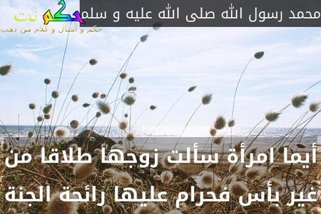 أيما امرأة سألت زوجها طلاقا من غير بأس فحرام عليها رائحة الجنة-محمد رسول الله صلى الله عليه و سلم