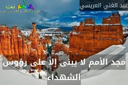 مجد الأمم لا يبنى إلا على رؤوس الشهداء-عبد الغني العريسي
