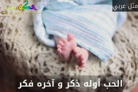 الحب أوله ذكر و آخره فكر -مثل عربي