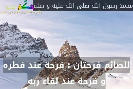 للصائم فرحتان : فرحة عند فطره و فرحة عند لقاء ربه-محمد رسول الله صلى الله عليه و سلم