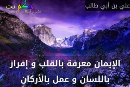 الإيمان معرفة بالقلب و إفراز باللسان و عمل بالأركان-علي بن أبي طالب