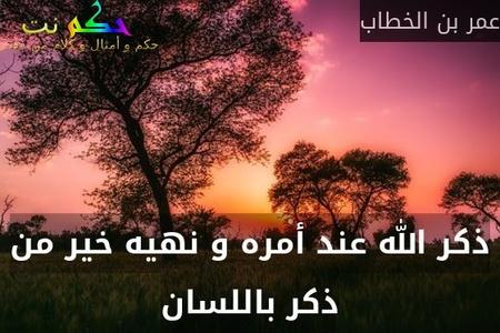 ذكر الله عند أمره و نهيه خير من ذكر باللسان-عمر بن الخطاب