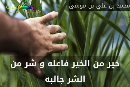 خير من الخير فاعله و شر من الشر جالبه-محمد بن علي بن موسى
