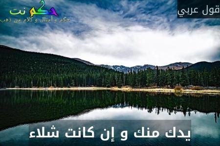 يدك منك و إن كانت شلاء-قول عربي