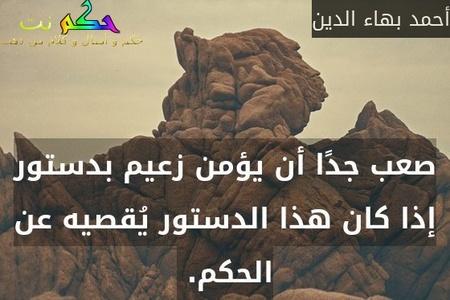 صعب جدًا أن يؤمن زعيم بدستور إذا كان هذا الدستور يُقصيه عن الحكم. -أحمد بهاء الدين
