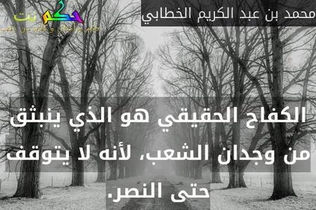 الكفاح الحقيقي هو الذي ينبثق من وجدان الشعب، لأنه لا يتوقف حتى النصر.-محمد بن عبد الكريم الخطابي