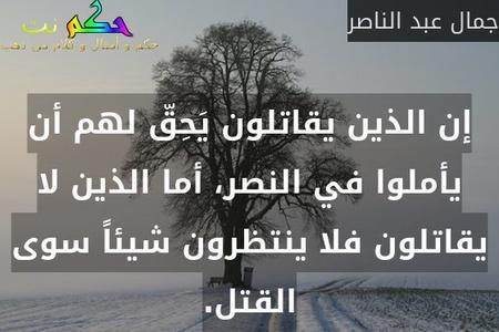 إن الذين يقاتلون يَحِقّ لهم أن يأملوا في النصر، أما الذين لا يقاتلون فلا ينتظرون شيئاً سوى القتل.-جمال عبد الناصر