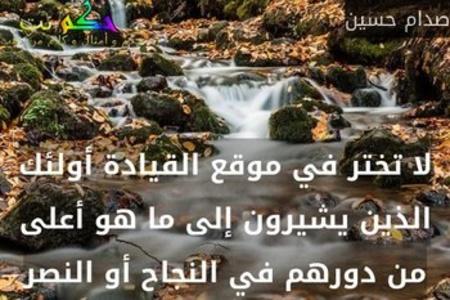 لا تختر في موقع القيادة أولئك الذين يشيرون إلى ما هو أعلى من دورهم في النجاح أو النصر-صدام حسين