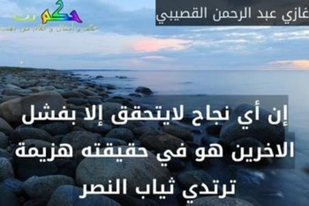 إن أي نجاح لايتحقق إلا بفشل الاخرين هو في حقيقته هزيمة ترتدي ثياب النصر -غازي عبد الرحمن القصيبي