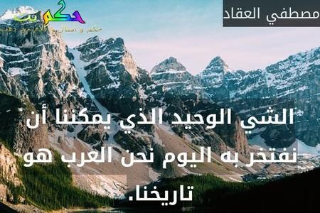 الشي الوحيد الذي يمكننا أن نفتخر به اليوم نحن العرب هو تاريخنا.-مصطفي العقاد