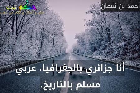أنا جزائري بالجغرافيا، عربي مسلم بالتاريخ.-أحمد بن نعمان
