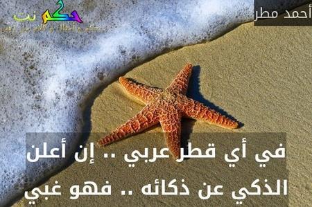 في أي قطر عربي .. إن أعلن الذكي عن ذكائه .. فهو غبي-أحمد مطر